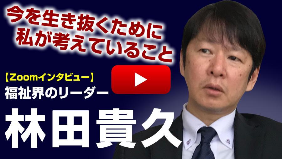 【Zoomインタビュー動画】今を生き抜くために私が考えていること 福祉界のリーダー林田貴久さん